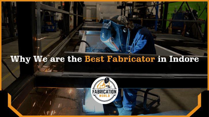 Why we are the best fabricator in Indore